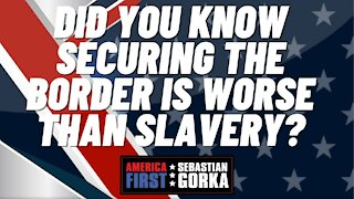 Sebastian Gorka FULL SHOW: Did you know securing the border is worse than slavery?