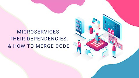 Microservices, Their Dependencies, & How To Merge Code