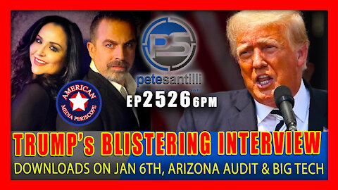 EP 2526-6PM TRUMP DOWNLOADS ON JAN 6th, AZ AUDIT & BIG TECH IN BLISTERING INTERVIEW