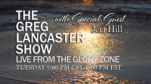 THE GREG LANCASTER SHOW   LIVE FROM THE GLORY ZONE  7PM CST/8PM EST Special Guest Jeri Hill, Evangelist and wife of Steve Hill, Evangelist for Brownsville Revival