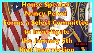 House Speaker Nancy Pelosi Forms a Select Committee to Investigate the January 6th Riot Insurrection