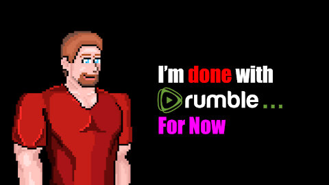 I'm Done With Rumble... For Now...