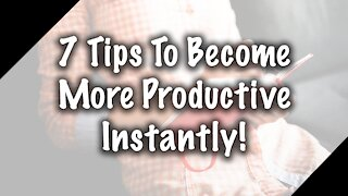 7 Tips To Being More Productive Instantly!