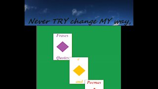 Never TRY change MY way [Quotes and Poems]