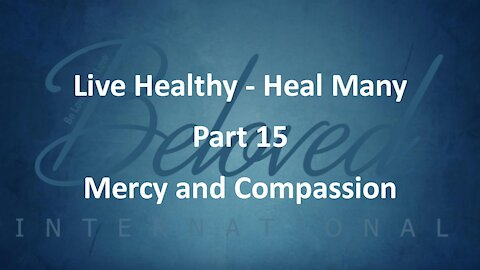 """Live Healthy - Heal Many (part 15) """"Mercy and Compassion"""""""