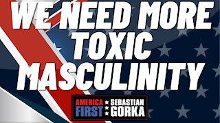 We need more toxic masculinity. Sebastian Gorka on AMERICA First