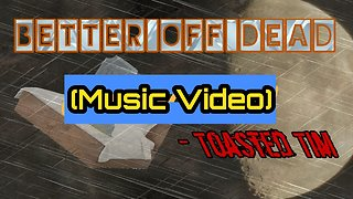 Better Off Dead (Music Video) Toasted Tim