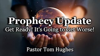 Prophecy Update: Get Ready, It's Going to Get Worse