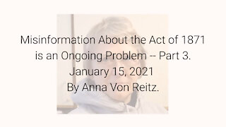 Misinformation About the Act of 1871 is an Ongoing Problem-Part 3 January 15, 2021 By Anna Von Reitz