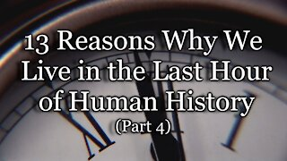 13 Reasons Why We Live in the Last Hour of Human History, Part 4