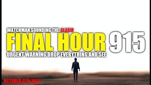 FINAL HOUR 915 - URGENT WARNING DROP EVERYTHING AND SEE - WATCHMAN SOUNDING THE ALARM