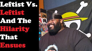 Leftist Vs. Leftist And The Hilarity That Ensues