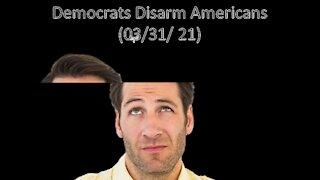 Democrats Disarm Americans | Liberals Think (03/31/21)
