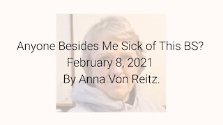 Anyone Besides Me Sick of This BS? February 8, 2021 By Anna Von Reitz