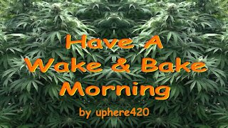 Have A Wake & Bake Morning by uphere420