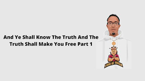 And Ye Shall Know The Truth And The Truth Shall Make You Free Part 1