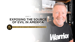 Exposing the Source of Evil in America Part 2 | Give Him 15: Daily Prayer with Dutch | July 23