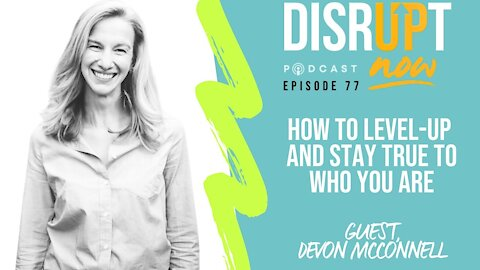 Disrupt Now Podcast Episode 77, How To Level-Up While Staying True To Who You Are