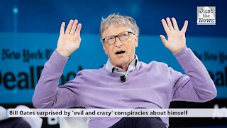 Bill Gates surprised by 'evil and crazy' conspiracies about himself