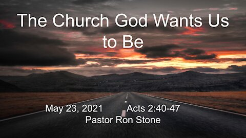 2021-05-23 - The Church God Wants Us to Be (Acts 2_40-47) - Ron Stone