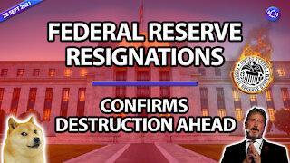FEDERAL RESERVE RESIGNATIONS - CONFIRMS DESTRUCTION AHEAD