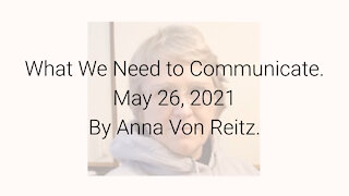 What We Need to Communicate May 26, 2021 By Anna Von Reitz