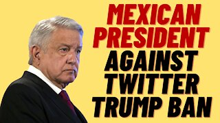 BACKLASH AGAINST TWITTER AND FACEBOOK TRUMP BAN FROM MEXICAN PRESIDENT