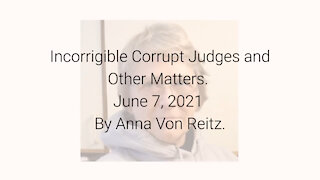 Incorrigible Corrupt Judges and Other Matters June 7, 2021 By Anna Von Reitz