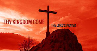 THY KINGDOM COME - THE LORD'S PRAYER