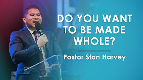 Do You Want To Be Made Whole? - Pastor Stan Harvey
