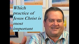 Which practice of Jesus Christ is most important