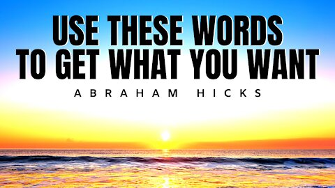 Use These Words To Get What You Want | Abraham Hicks | LOA
