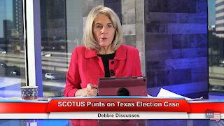 SCOTUS Punts on Texas Election Case   Debbie Discusses 12.14.20