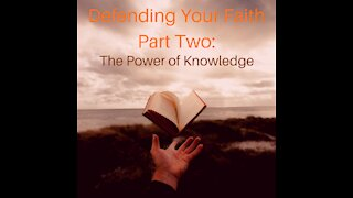 Defending Your Faith Part Two: The Power of Knowledge