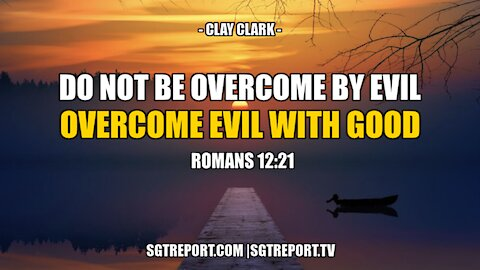 DO NOT BE OVERCOME WITH EVIL, BUT OVERCOME EVIL WITH GOOD -- CLAY CLARK