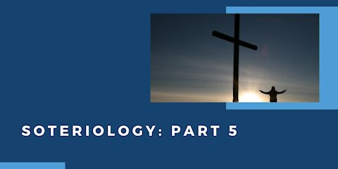 Soteriology: Part 5