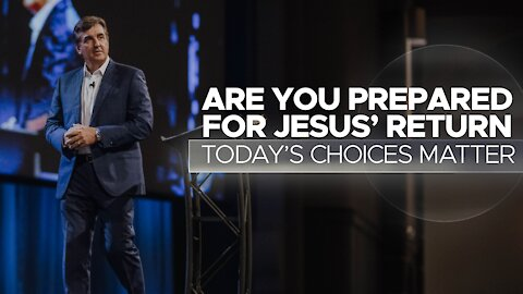 Are You Prepared For Jesus' Return - Today's Choices Matter