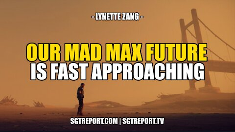OUR MAD MAX FUTURE IS FAST APPROACHING -- LYNETTE ZANG