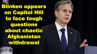 Blinken appears on Capitol Hill to face tough questions about chaotic Afghan withdrawal - JTN Now