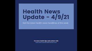 Health News Update - April 9, 2021
