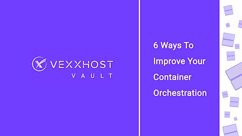 6 Ways To Improve Your Container Orchestration