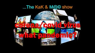 ...The KaK & M@© Show. corona/covid virus what pandemic?