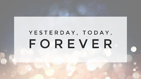 12.30.20 Wednesday Lesson - YESTERDAY, TODAY, FOREVER