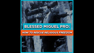 Blessed Miguel Pro: How to Rescue Religious Freedom