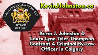 Kevin J. Johnston & Laura Lynn Tyler Thompson Confront A Criminal By-Law Officer in Calgary