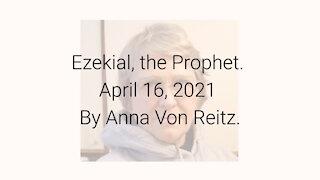 Ezekial, the Prophet April 16, 2021 By Anna Von Reitz