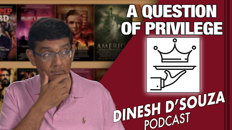 A QUESTION OF PRIVILEGE Dinesh D'Souza Podcast Ep68