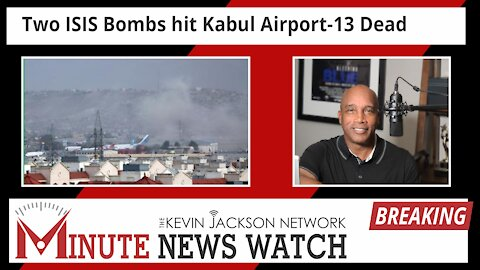 2 ISIS Bombs hit Kabul Airport 13 Dead - The Kevin Jackson Network MINUTE NEWS
