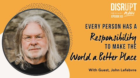 Disrupt Now Podcast Episode 83, Every Person Has a Responsibility to Make the World a Better Place