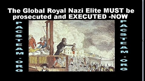 The Global Royal Nazi Elite MUST be prosecuted and EXECUTED -NOW